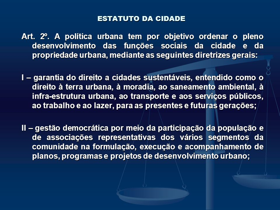 ESTATUTO DA CIDADE Art. 2º. A política urbana tem por objetivo ordenar o pleno desenvolvimento das funções sociais da cidade e da propriedade urbana,