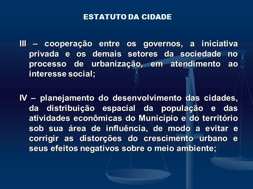 ESTATUTO DA CIDADE III – cooperação entre os governos, a iniciativa privada e os demais setores da sociedade no processo de urbanização, em atendiment
