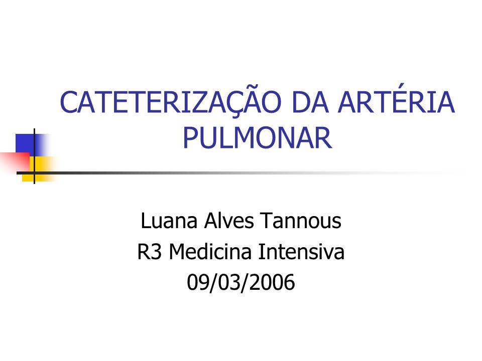CATETERIZAÇÃO DA ARTÉRIA PULMONAR Luana Alves Tannous R3 Medicina Intensiva 09/03/2006