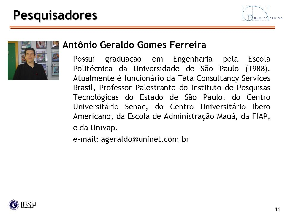 14 Antônio Geraldo Gomes Ferreira Possui graduação em Engenharia pela Escola Politécnica da Universidade de São Paulo (1988). Atualmente é funcionário