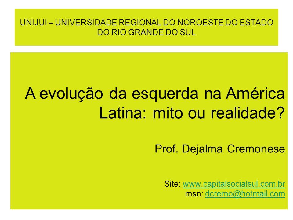 UNIJUI – UNIVERSIDADE REGIONAL DO NOROESTE DO ESTADO DO RIO GRANDE DO SUL A evolução da esquerda na América Latina: mito ou realidade? Prof. Dejalma C