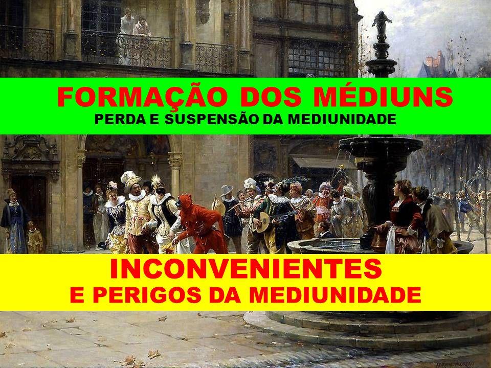 FORMAÇÃO DOS MÉDIUNS PERDA E SUSPENSÃO DA MEDIUNIDADE INCONVENIENTES E PERIGOS DA MEDIUNIDADE