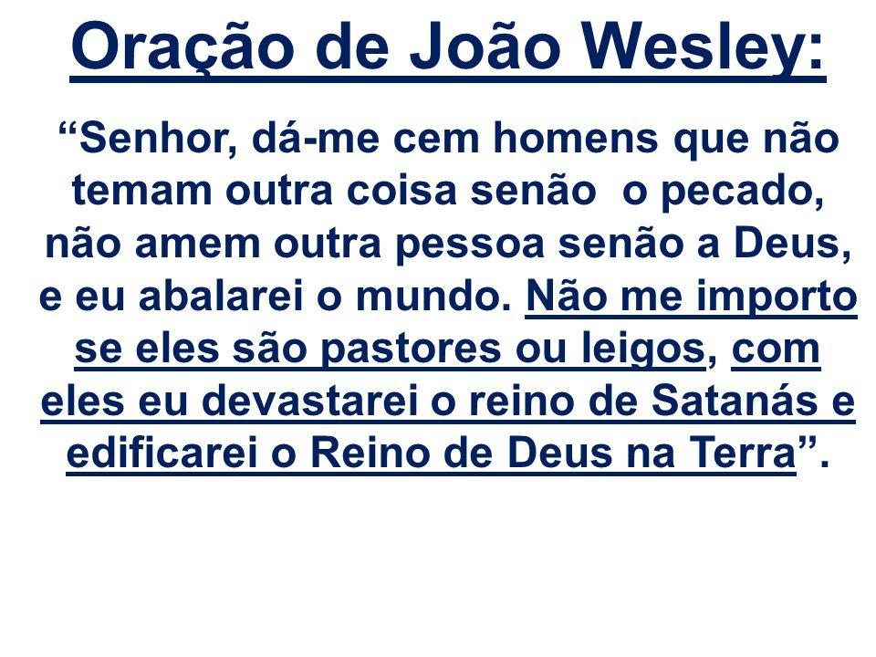 Oração de João Wesley: Senhor, dá-me cem homens que não temam outra coisa senão o pecado, não amem outra pessoa senão a Deus, e eu abalarei o mundo. N