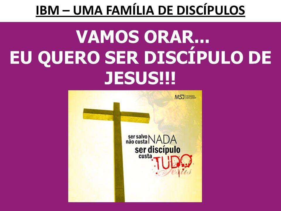 VAMOS ORAR... EU QUERO SER DISCÍPULO DE JESUS!!! UMA IGREJA VENCEDORA TEM DISCÍPULOS... IBM – UMA FAMÍLIA DE DISCÍPULOS