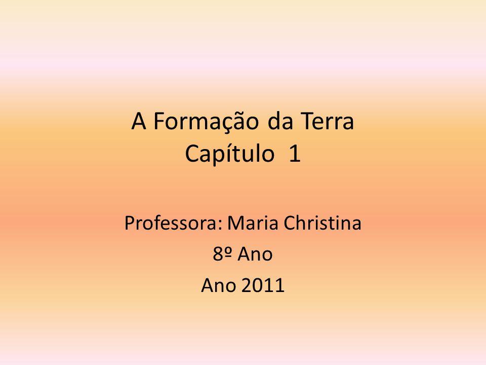 A Formação da Terra Capítulo 1 Professora: Maria Christina 8º Ano Ano 2011