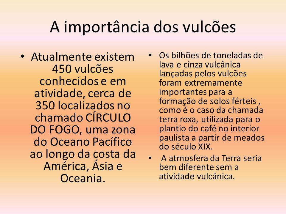 A importância dos vulcões Atualmente existem 450 vulcões conhecidos e em atividade, cerca de 350 localizados no chamado CÍRCULO DO FOGO, uma zona do O