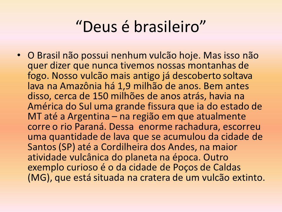 Deus é brasileiro O Brasil não possui nenhum vulcão hoje. Mas isso não quer dizer que nunca tivemos nossas montanhas de fogo. Nosso vulcão mais antigo