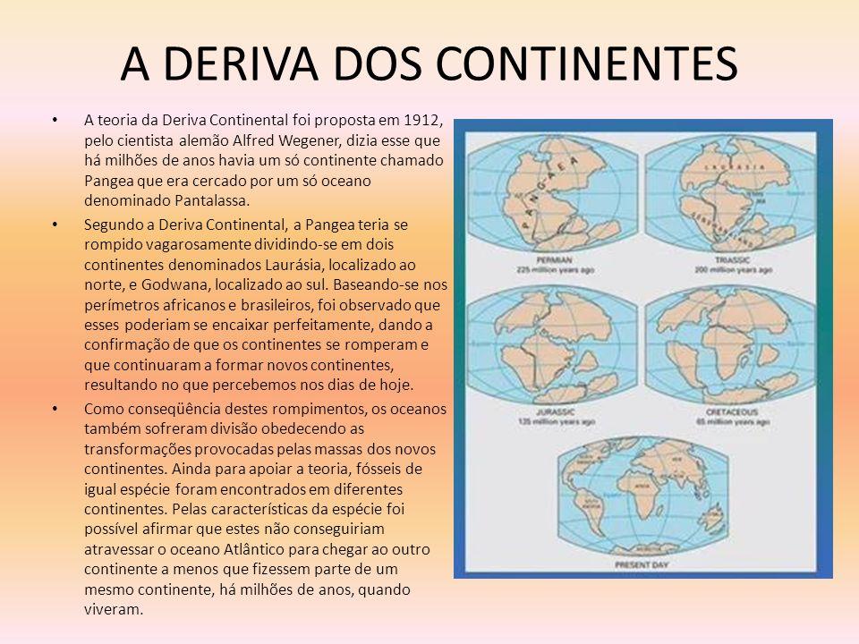 A DERIVA DOS CONTINENTES A teoria da Deriva Continental foi proposta em 1912, pelo cientista alemão Alfred Wegener, dizia esse que há milhões de anos
