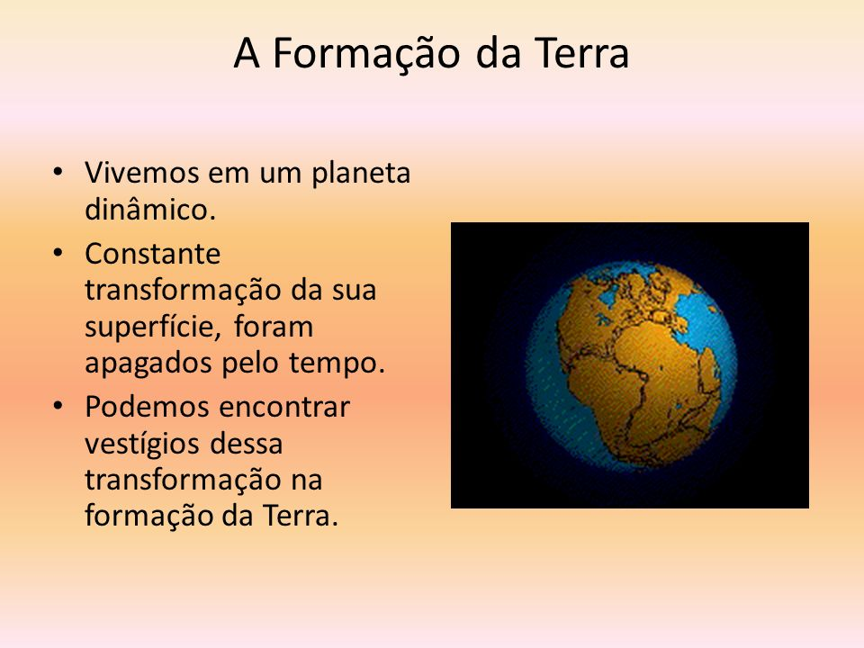 A Formação da Terra Vivemos em um planeta dinâmico. Constante transformação da sua superfície, foram apagados pelo tempo. Podemos encontrar vestígios