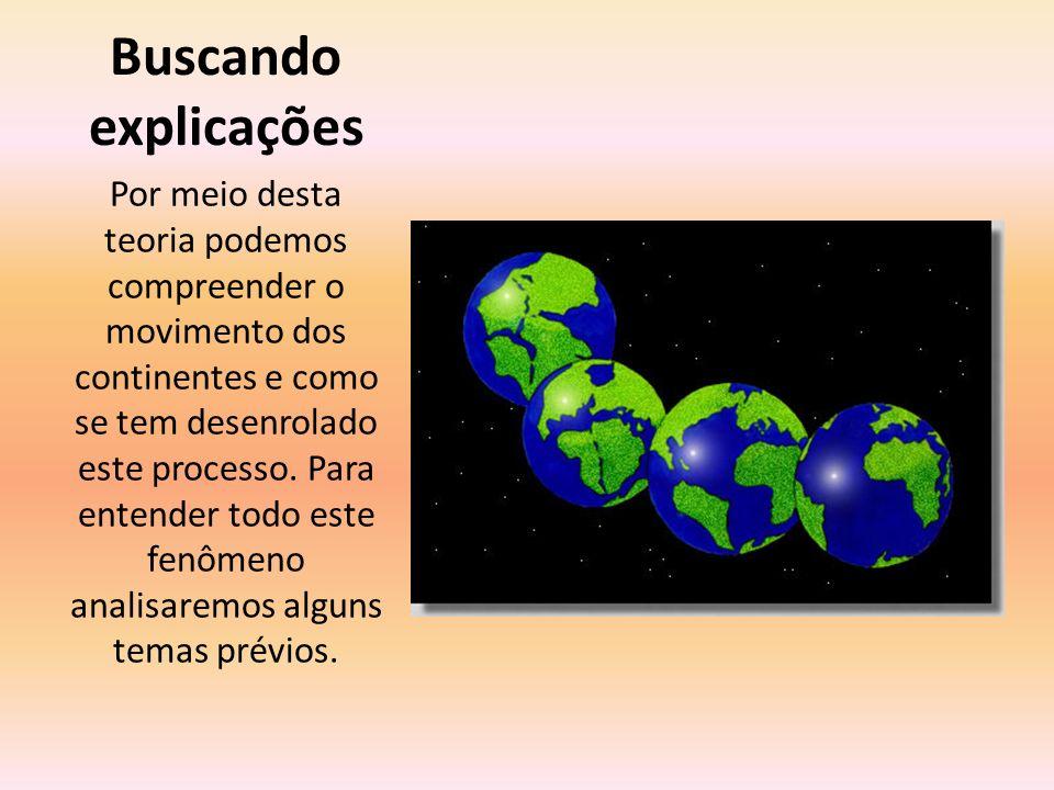 Buscando explicações Por meio desta teoria podemos compreender o movimento dos continentes e como se tem desenrolado este processo. Para entender todo