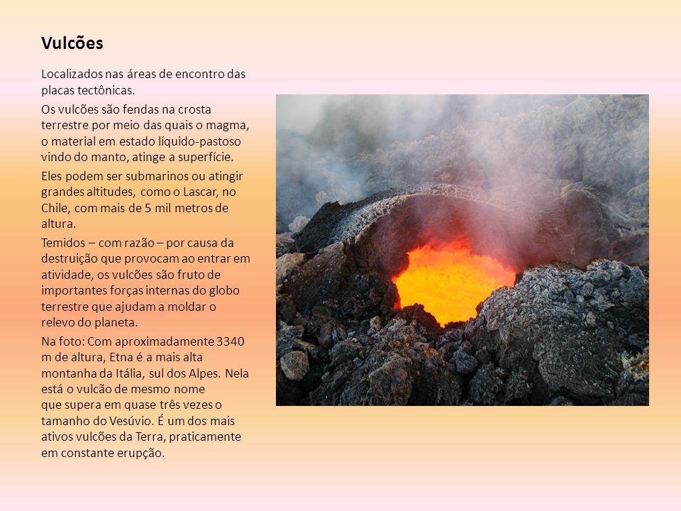 Vulcões Localizados nas áreas de encontro das placas tectônicas. Os vulcões são fendas na crosta terrestre por meio das quais o magma, o material em e