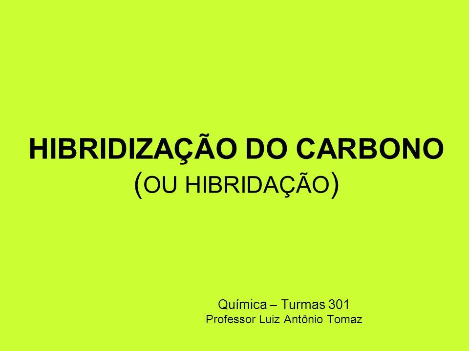 HIBRIDIZAÇÃO DO CARBONO ( OU HIBRIDAÇÃO ) Química – Turmas 301 Professor Luiz Antônio Tomaz