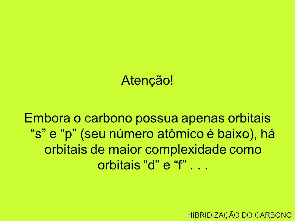 Atenção! Embora o carbono possua apenas orbitais s e p (seu número atômico é baixo), há orbitais de maior complexidade como orbitais d e f... HIBRIDIZ
