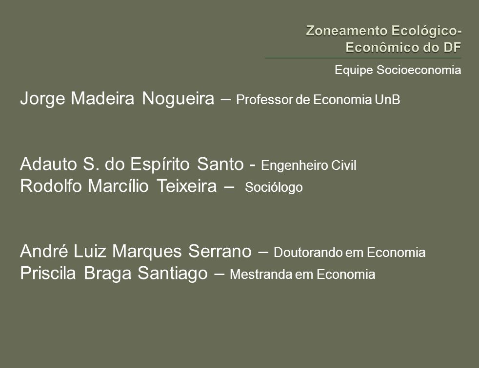 Equipe Socioeconomia Jorge Madeira Nogueira – Professor de Economia UnB Adauto S. do Espírito Santo - Engenheiro Civil Rodolfo Marcílio Teixeira – Soc