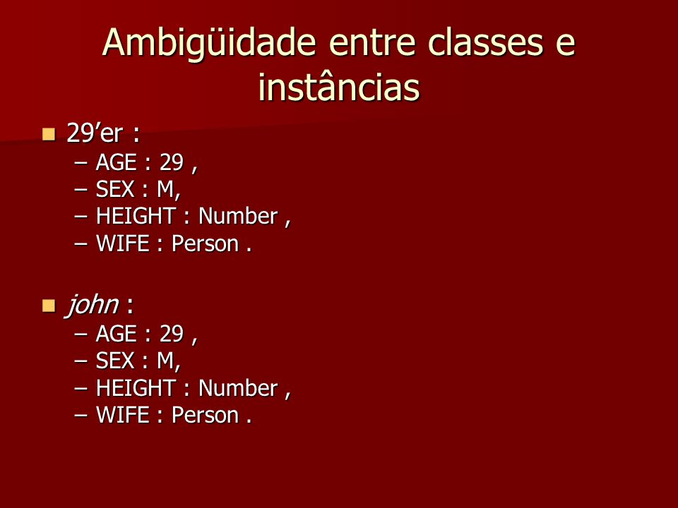 Ambigüidade entre classes e instâncias 29er : 29er : –AGE : 29, –SEX : M, –HEIGHT : Number, –WIFE : Person. john : john : –AGE : 29, –SEX : M, –HEIGHT