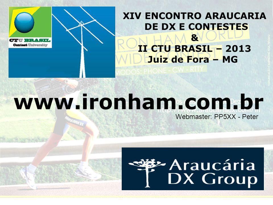 www.ironham.com.br Webmaster: PP5XX - Peter XIV ENCONTRO ARAUCARIA DE DX E CONTESTES & II CTU BRASIL – 2013 Juiz de Fora – MG