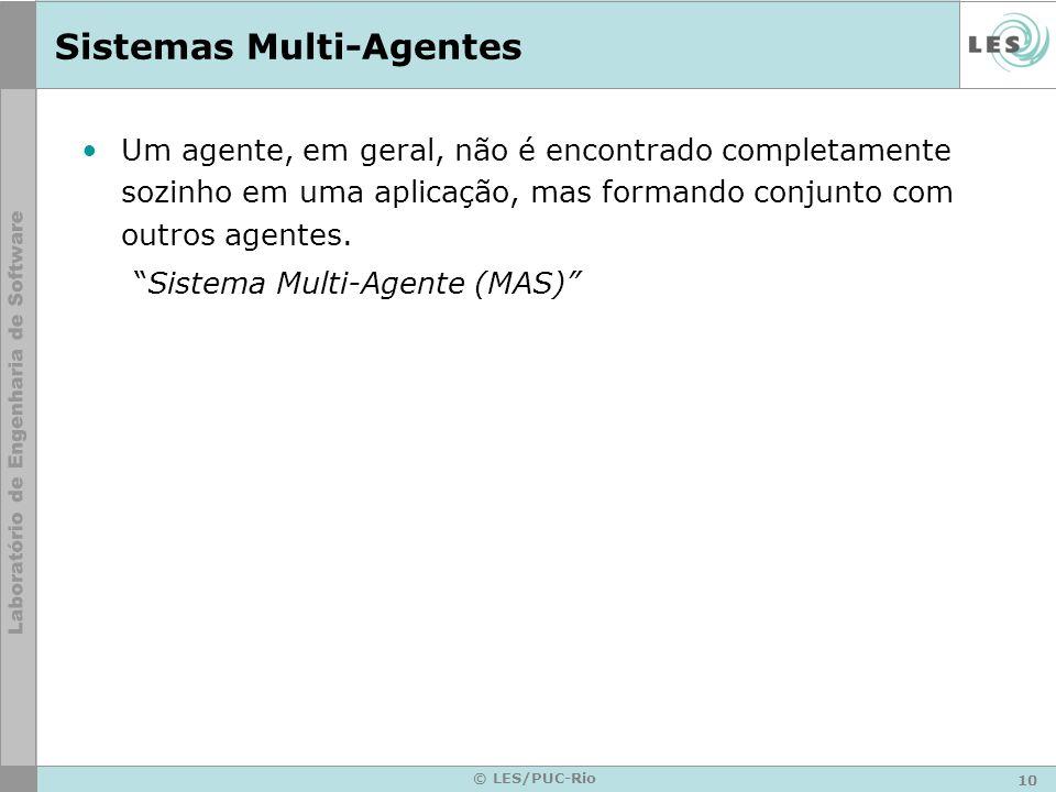 10 © LES/PUC-Rio Sistemas Multi-Agentes Um agente, em geral, não é encontrado completamente sozinho em uma aplicação, mas formando conjunto com outros