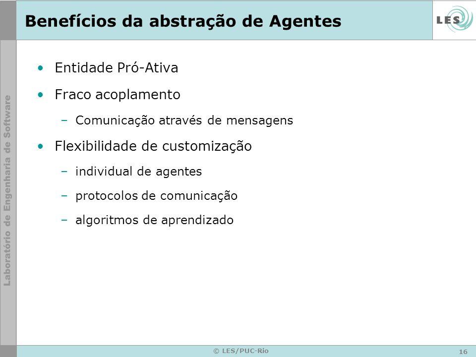 16 © LES/PUC-Rio Benefícios da abstração de Agentes Entidade Pró-Ativa Fraco acoplamento –Comunicação através de mensagens Flexibilidade de customizaç
