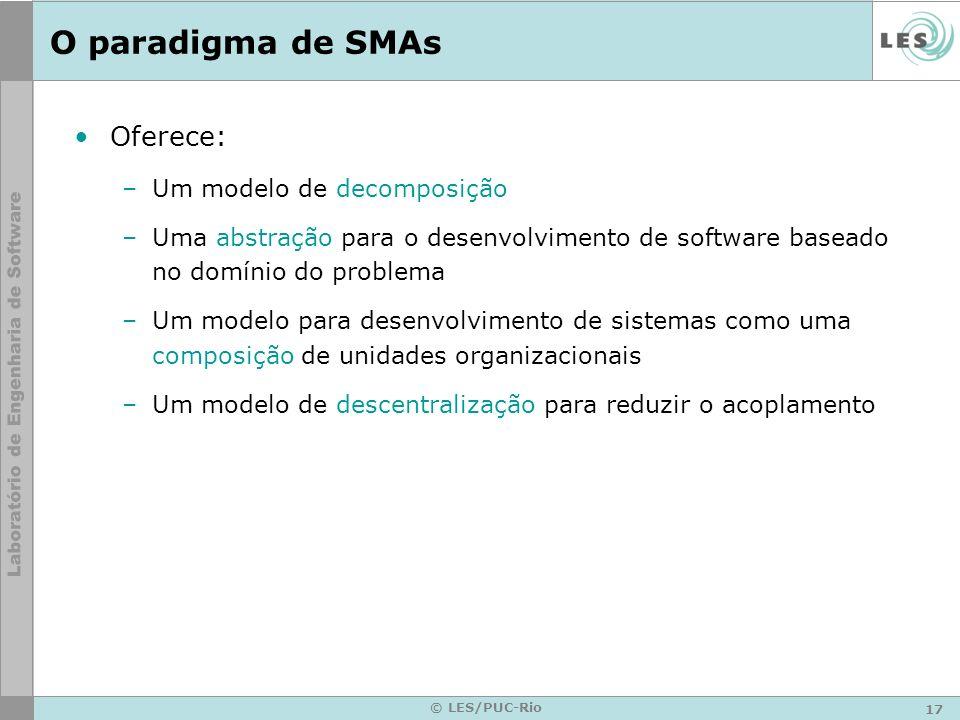 17 © LES/PUC-Rio O paradigma de SMAs Oferece: –Um modelo de decomposição –Uma abstração para o desenvolvimento de software baseado no domínio do probl