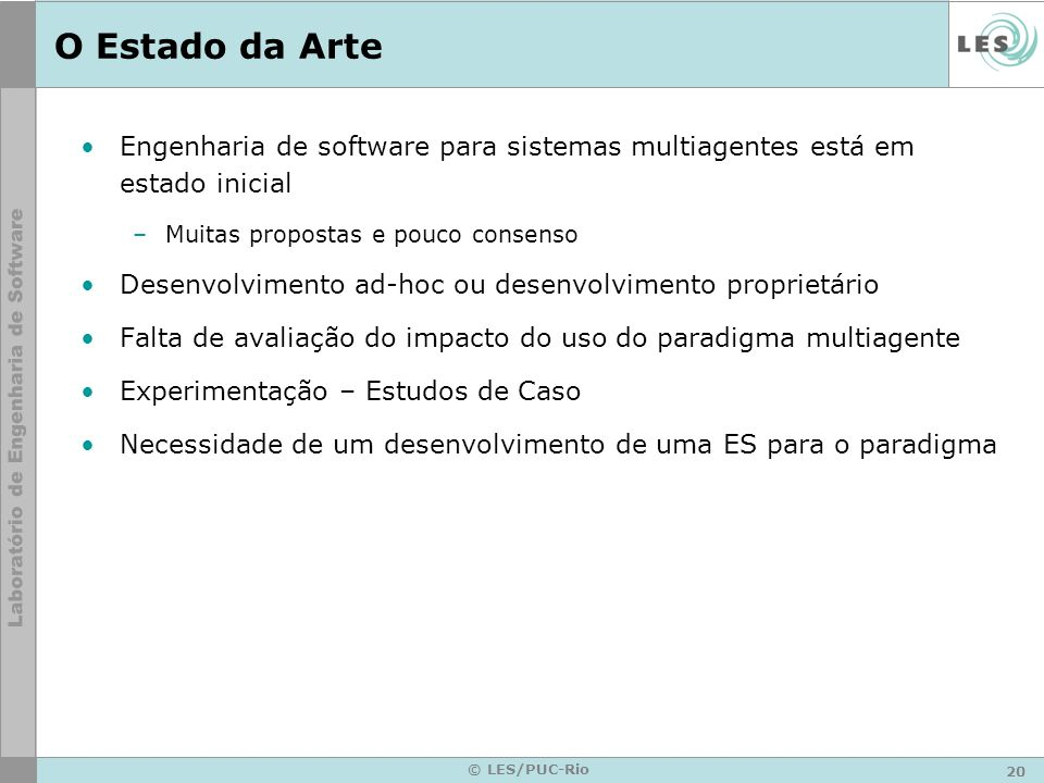20 © LES/PUC-Rio O Estado da Arte Engenharia de software para sistemas multiagentes está em estado inicial –Muitas propostas e pouco consenso Desenvol