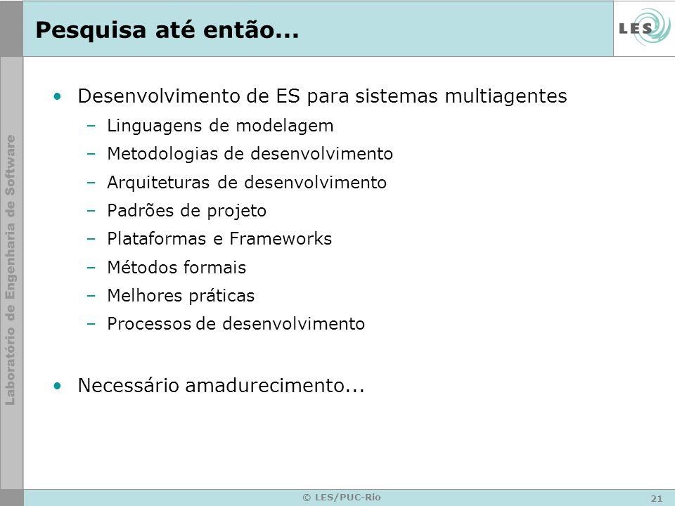 21 © LES/PUC-Rio Pesquisa até então... Desenvolvimento de ES para sistemas multiagentes –Linguagens de modelagem –Metodologias de desenvolvimento –Arq