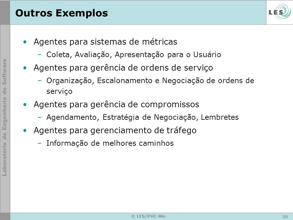 35 © LES/PUC-Rio Outros Exemplos Agentes para sistemas de métricas –Coleta, Avaliação, Apresentação para o Usuário Agentes para gerência de ordens de
