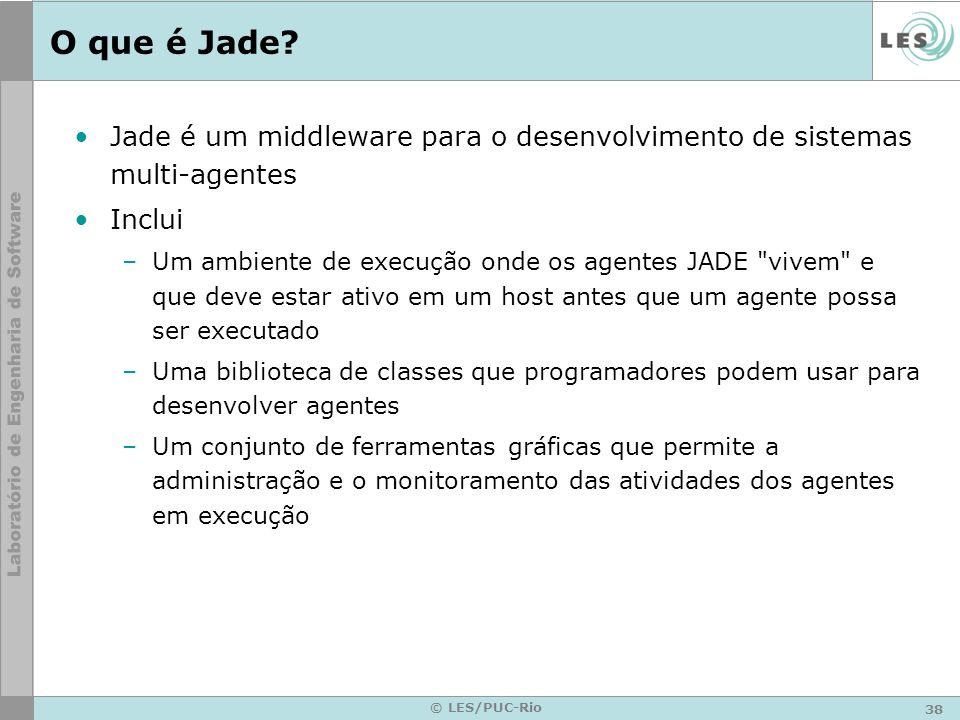 38 © LES/PUC-Rio O que é Jade? Jade é um middleware para o desenvolvimento de sistemas multi-agentes Inclui –Um ambiente de execução onde os agentes J