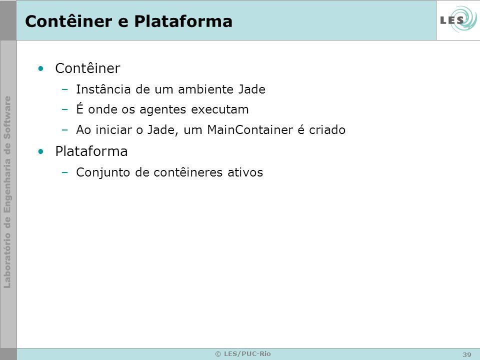 39 © LES/PUC-Rio Contêiner e Plataforma Contêiner –Instância de um ambiente Jade –É onde os agentes executam –Ao iniciar o Jade, um MainContainer é cr