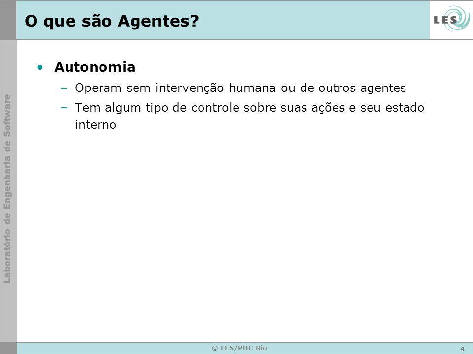 4 © LES/PUC-Rio O que são Agentes? Autonomia –Operam sem intervenção humana ou de outros agentes –Tem algum tipo de controle sobre suas ações e seu es