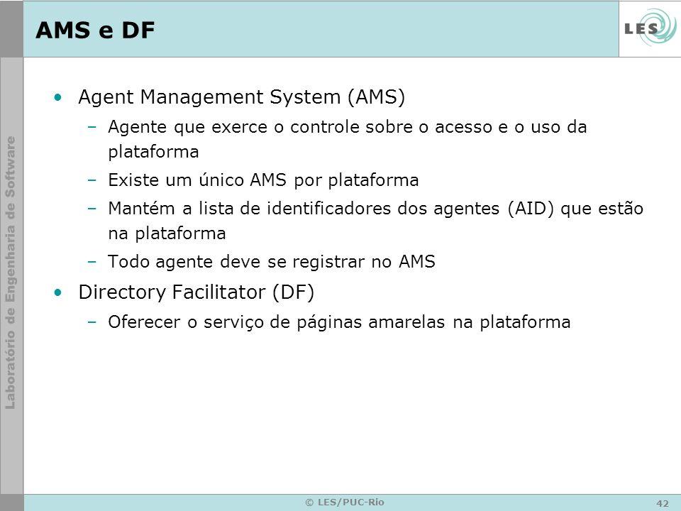 42 © LES/PUC-Rio AMS e DF Agent Management System (AMS) –Agente que exerce o controle sobre o acesso e o uso da plataforma –Existe um único AMS por pl