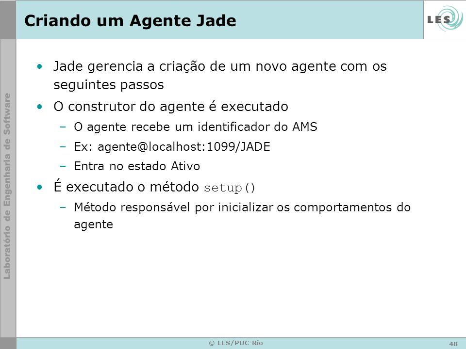 48 © LES/PUC-Rio Criando um Agente Jade Jade gerencia a criação de um novo agente com os seguintes passos O construtor do agente é executado –O agente