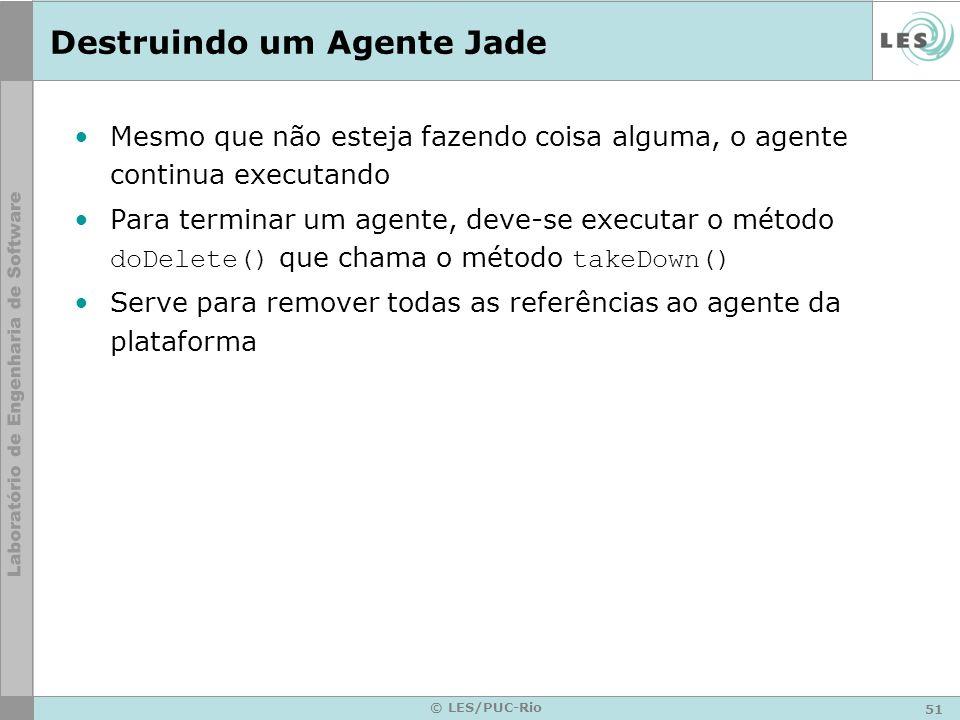 51 © LES/PUC-Rio Destruindo um Agente Jade Mesmo que não esteja fazendo coisa alguma, o agente continua executando Para terminar um agente, deve-se ex