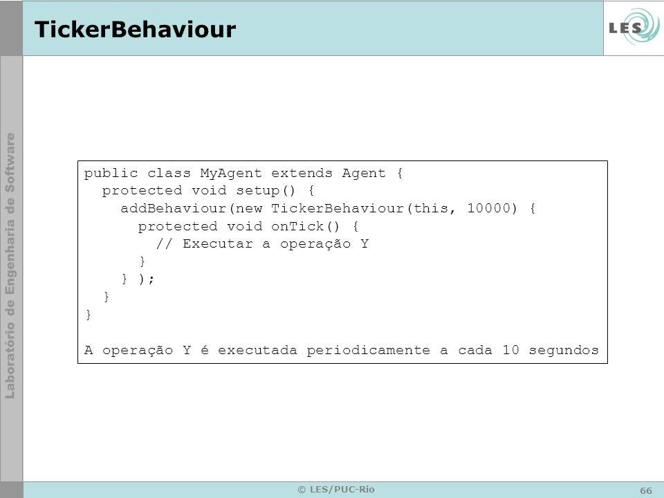 66 © LES/PUC-Rio TickerBehaviour public class MyAgent extends Agent { protected void setup() { addBehaviour(new TickerBehaviour(this, 10000) { protect
