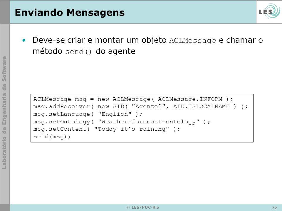 72 © LES/PUC-Rio Enviando Mensagens Deve-se criar e montar um objeto ACLMessage e chamar o método send() do agente ACLMessage msg = new ACLMessage( AC