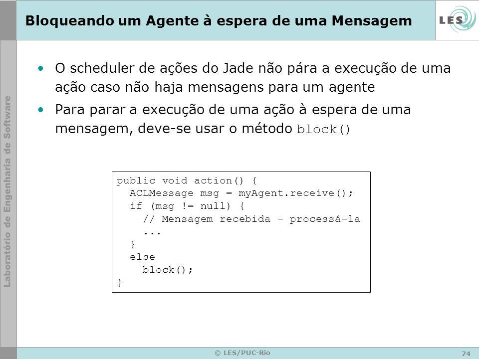 74 © LES/PUC-Rio Bloqueando um Agente à espera de uma Mensagem O scheduler de ações do Jade não pára a execução de uma ação caso não haja mensagens pa