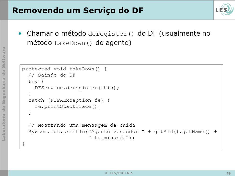 78 © LES/PUC-Rio Removendo um Serviço do DF Chamar o método deregister() do DF (usualmente no método takeDown() do agente) protected void takeDown() {