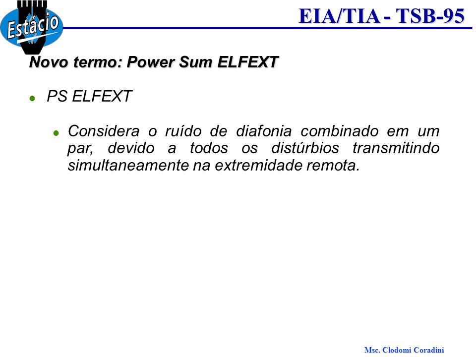 Msc. Clodomi Coradini EIA/TIA - TSB-95 Novo termo: Power Sum ELFEXT PS ELFEXT Considera o ruído de diafonia combinado em um par, devido a todos os dis