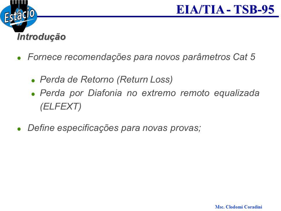 Msc. Clodomi Coradini EIA/TIA - TSB-95 Introdução Fornece recomendações para novos parâmetros Cat 5 Perda de Retorno (Return Loss) Perda por Diafonia