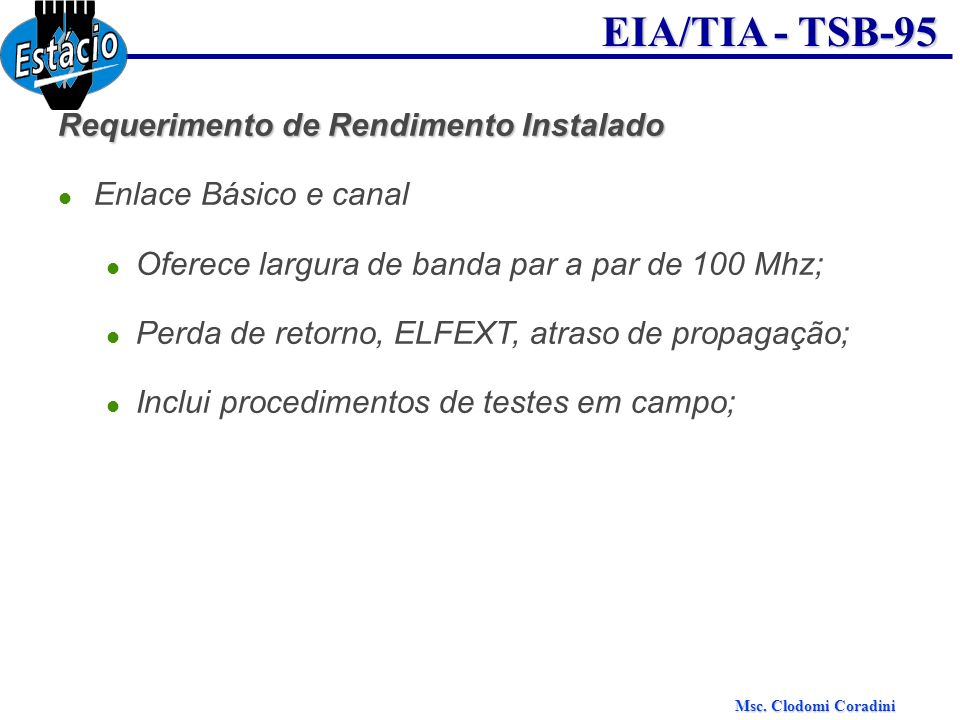 Msc. Clodomi Coradini EIA/TIA - TSB-95 Requerimento de Rendimento Instalado Enlace Básico e canal Oferece largura de banda par a par de 100 Mhz; Perda