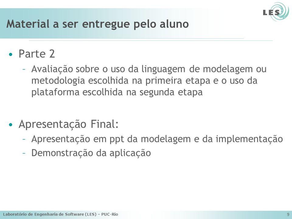 Laboratório de Engenharia de Software (LES) – PUC-Rio 9 Material a ser entregue pelo aluno Parte 2 –Avaliação sobre o uso da linguagem de modelagem ou