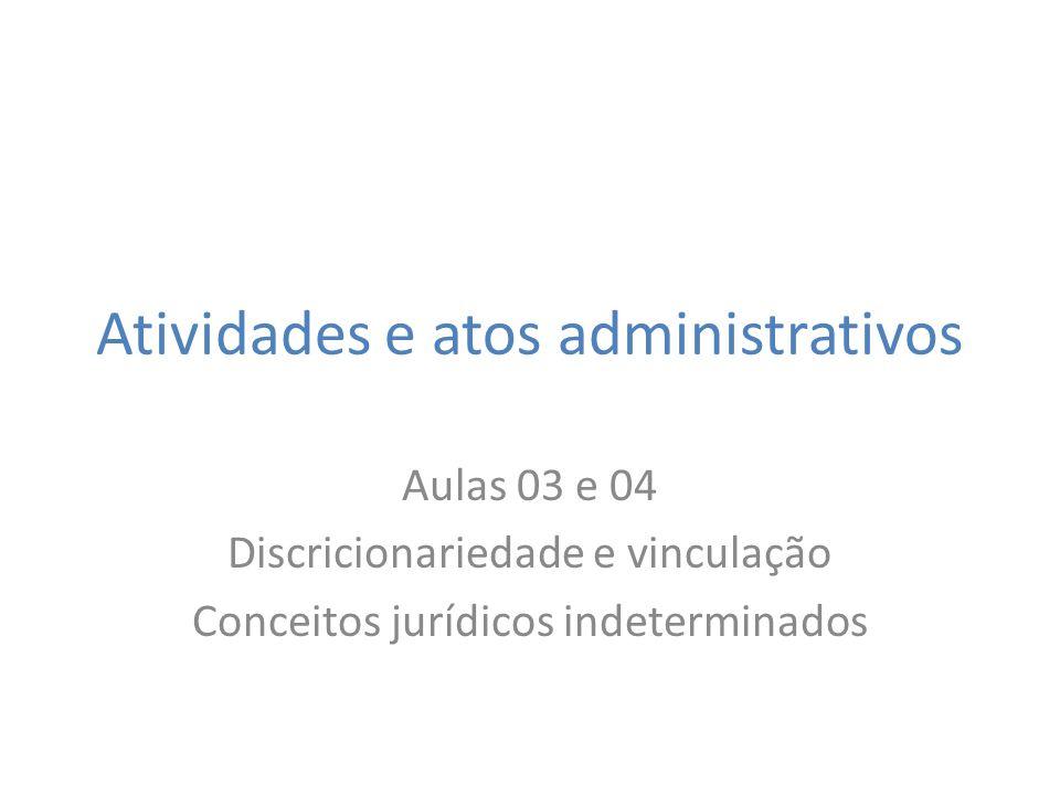 Atividades e atos administrativos Aulas 03 e 04 Discricionariedade e vinculação Conceitos jurídicos indeterminados