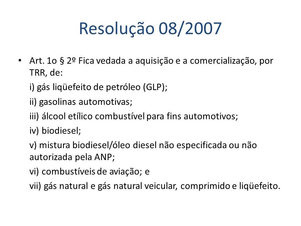 Resolução 08/2007 Art. 1o § 2º Fica vedada a aquisição e a comercialização, por TRR, de: i) gás liqüefeito de petróleo (GLP); ii) gasolinas automotiva