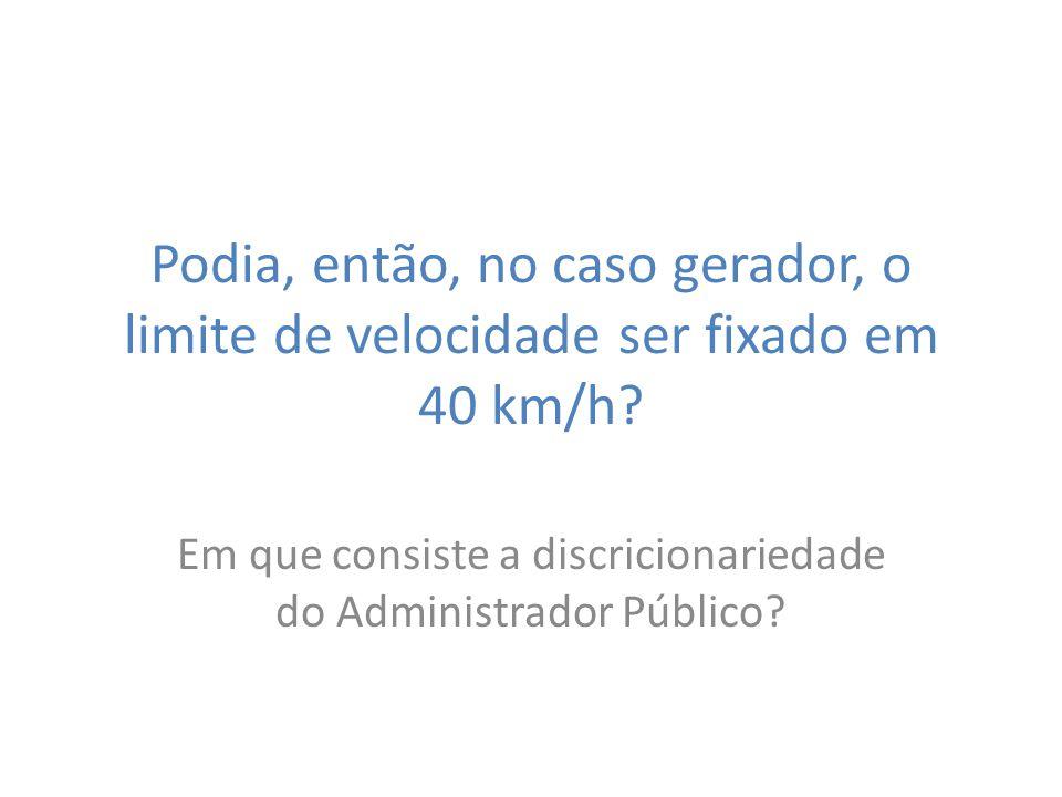 Podia, então, no caso gerador, o limite de velocidade ser fixado em 40 km/h? Em que consiste a discricionariedade do Administrador Público?