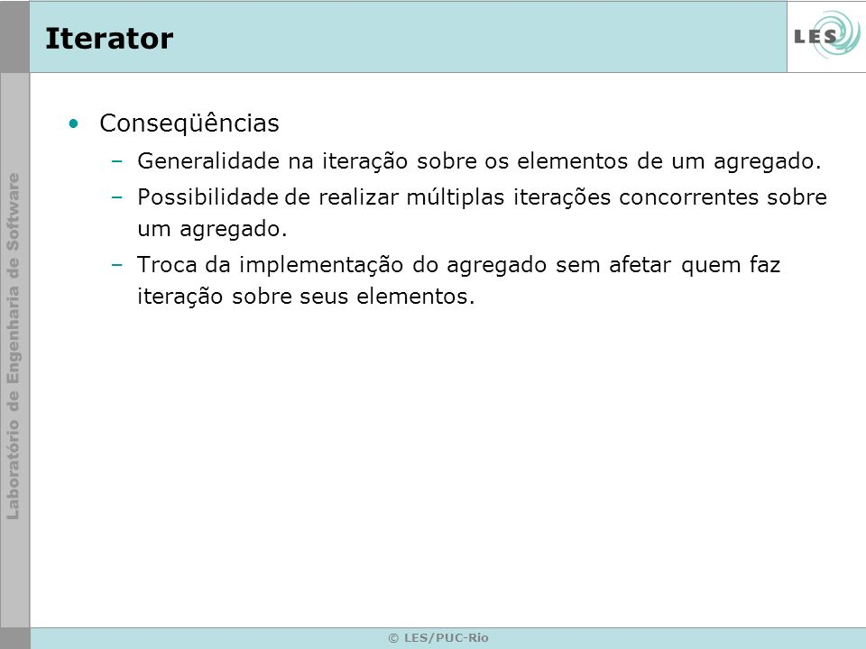 © LES/PUC-Rio Iterator Conseqüências –Generalidade na iteração sobre os elementos de um agregado. –Possibilidade de realizar múltiplas iterações conco