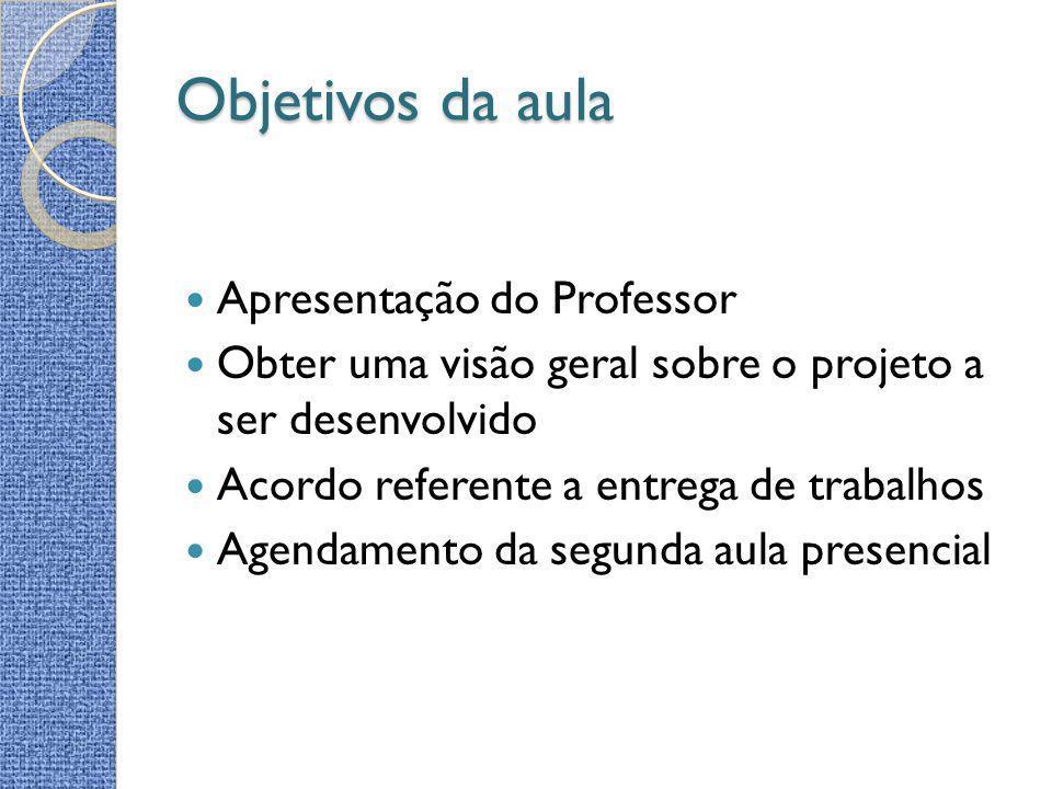 Objetivos da aula Apresentação do Professor Obter uma visão geral sobre o projeto a ser desenvolvido Acordo referente a entrega de trabalhos Agendamen