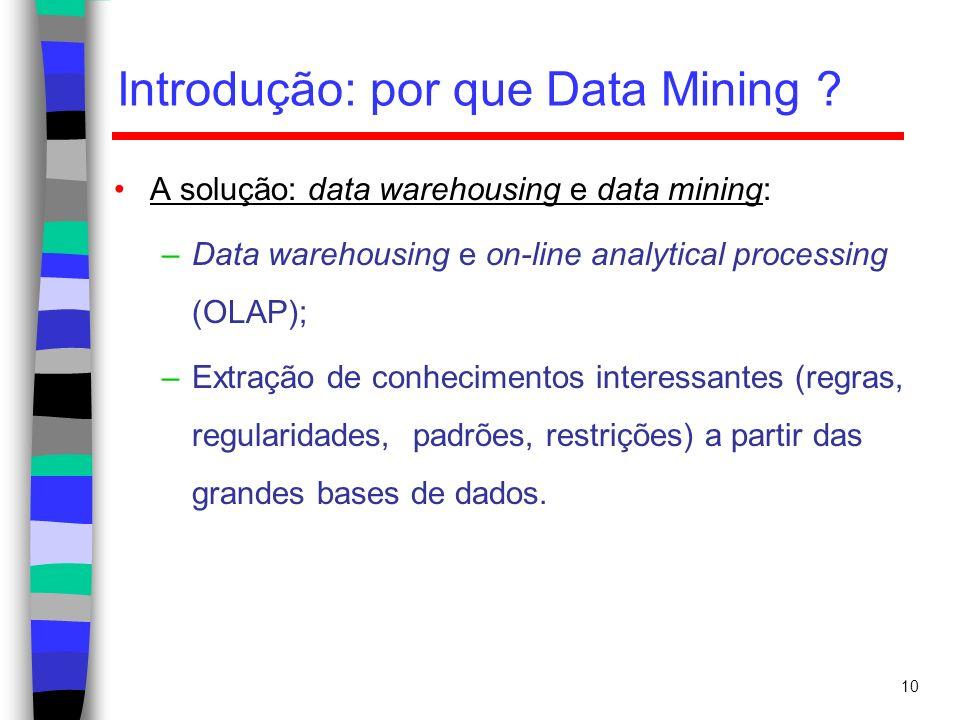 10 Introdução: por que Data Mining ? A solução: data warehousing e data mining: –Data warehousing e on-line analytical processing (OLAP); –Extração de
