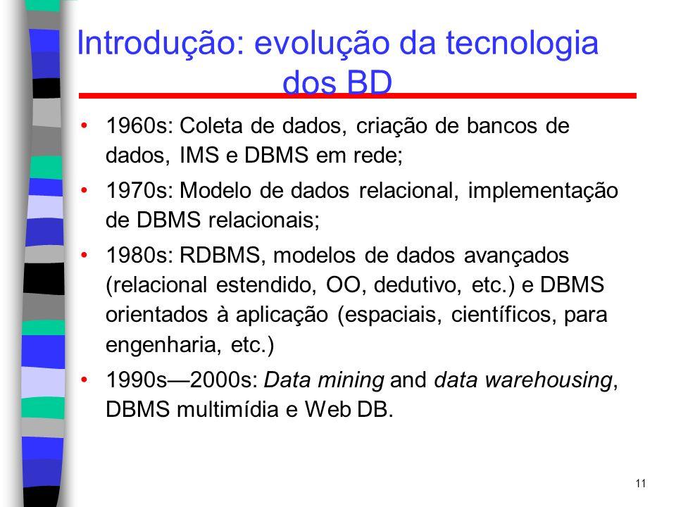 11 Introdução: evolução da tecnologia dos BD 1960s: Coleta de dados, criação de bancos de dados, IMS e DBMS em rede; 1970s: Modelo de dados relacional