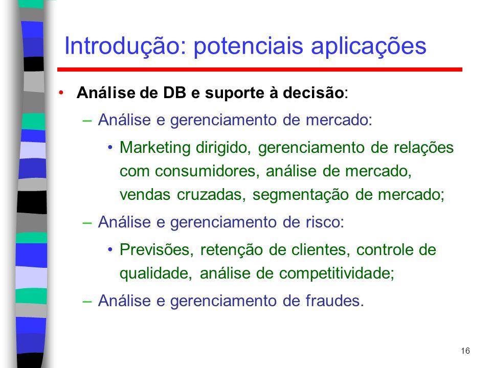 16 Introdução: potenciais aplicações Análise de DB e suporte à decisão: –Análise e gerenciamento de mercado: Marketing dirigido, gerenciamento de rela