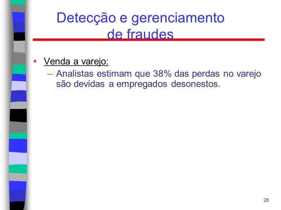 26 Detecção e gerenciamento de fraudes Venda a varejo: –Analistas estimam que 38% das perdas no varejo são devidas a empregados desonestos.