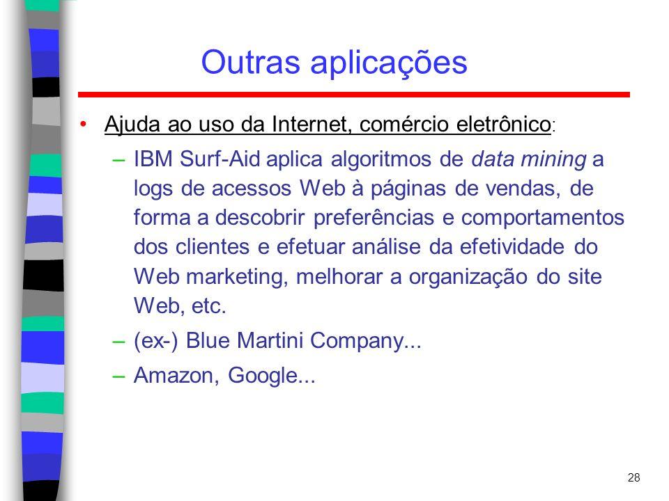 28 Outras aplicações Ajuda ao uso da Internet, comércio eletrônico : –IBM Surf-Aid aplica algoritmos de data mining a logs de acessos Web à páginas de